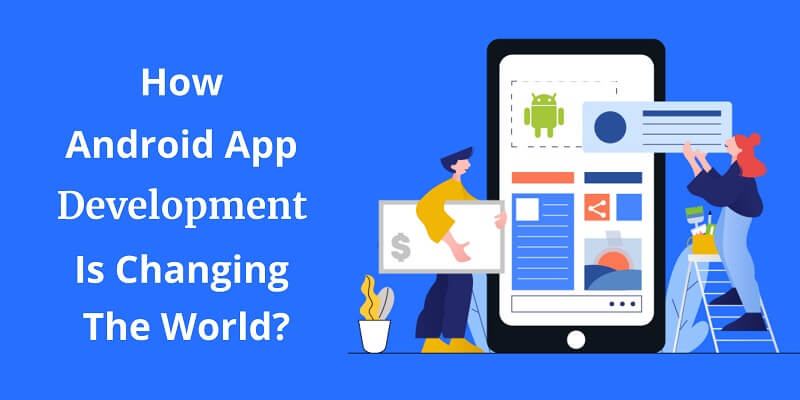 How Android App Development Is Changing The World